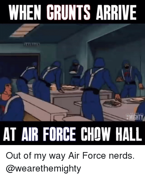 Grunts: WHEN GRUNTS ARRIVE  AT AIR FORCE CHOW HALL Out of my way Air Force nerds. @wearethemighty
