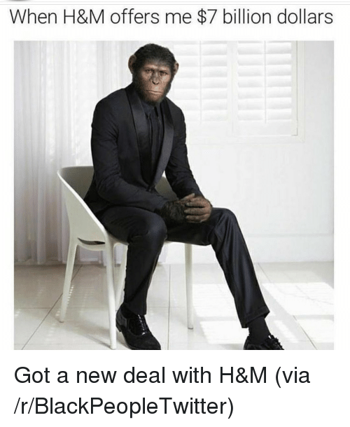 Blackpeopletwitter, Got, and H&m: When H&M offers me $7 billion dollars <p>Got a new deal with H&amp;M (via /r/BlackPeopleTwitter)</p>