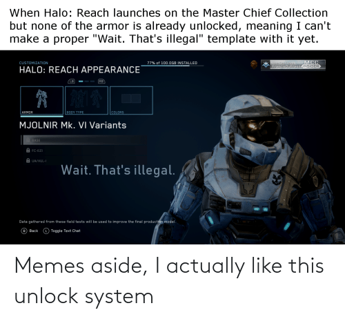 "Body Type: When Halo: Reach launches on the Master Chief Collection  but none of the armor is already unlocked, meaning I can't  make a proper ""Wait. That's illegal"" template with it yet.  MCC  Spartan CopS  FrancisDuFresneINSIDER  CUSTOMIZATION  77% of 100.OGB INSTALLED  HALO: REACH APPEARANCE  RB  LB  BODY TYPE  ARMOR  COLORS  MJOLNIR Mk. VI Variants  A BASE  A FC-I[2)  A UA/HUL-I  Wait. That's illegal.  Data gathered from these field tests will be used to improve the final production model.  (в) Ваck  (L Toggle Text Chat Memes aside, I actually like this unlock system"