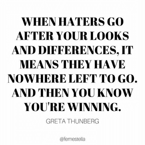 Means, They, and You: WHEN HATERS GO  AFTER YOUR LOOKS  AND DIFFERENCES, IT  MEANS THEY HAVE  NOWHERE LEFT TO GO.  AND THEN YOU KNOW  YOU'RE WINNING.  GRETA THUNBERG  @femestella