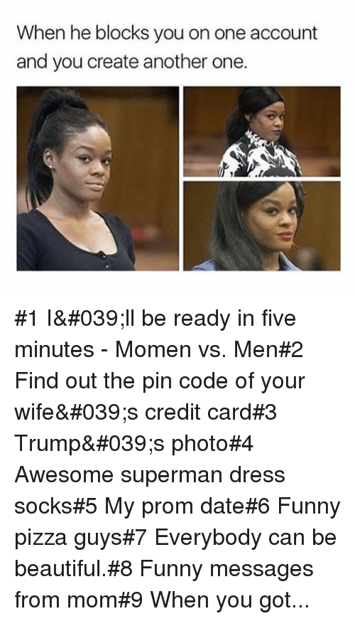Another One, Beautiful, and Funny: When he blocks you on one account  and you create another one.  .1 #1 I'll be ready in five minutes - Momen vs. Men#2 Find out the pin code of your wife's credit card#3 Trump's photo#4 Awesome superman dress socks#5 My prom date#6 Funny pizza guys#7 Everybody can be beautiful.#8 Funny messages from mom#9 When you got...
