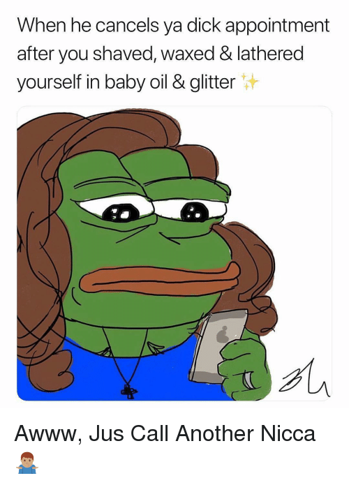 baby oil: When he cancels ya dick appointment  after you shaved, waxed & lathered  yourself in baby oil & glitter Awww, Jus Call Another Nicca 🤷🏽♂️