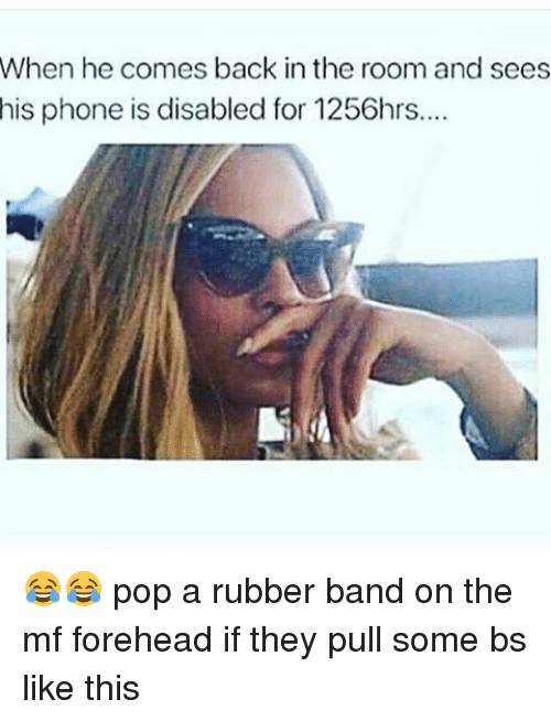 Rubber Banding: When he comes back in the room and sees  his phone is disabled for 1256hrs... 😂😂 pop a rubber band on the mf forehead if they pull some bs like this
