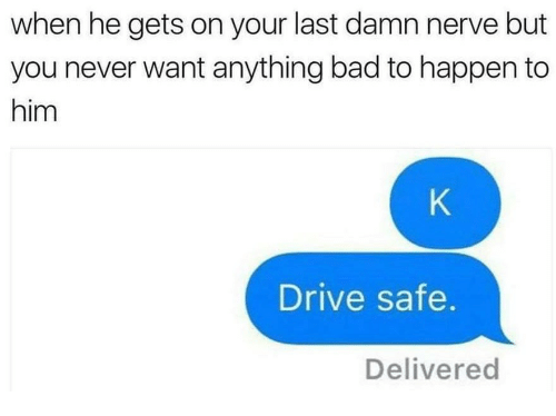 Drive Safe: when he gets on your last damn nerve but  you never want anything bad to happen to  him  Drive safe.  Delivered