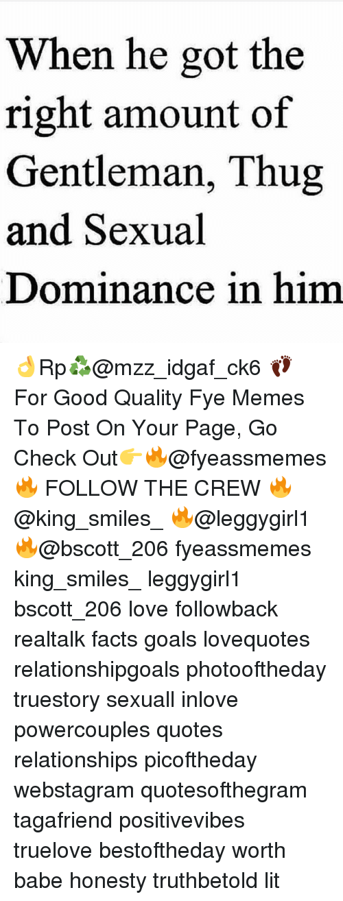 Gentlemane: When he got the  right amount of  Gentleman, Thug  and Sexual  Dominance in him 👌Rp♻@mzz_idgaf_ck6 👣 For Good Quality Fye Memes To Post On Your Page, Go Check Out👉🔥@fyeassmemes🔥 FOLLOW THE CREW 🔥@king_smiles_ 🔥@leggygirl1 🔥@bscott_206 fyeassmemes king_smiles_ leggygirl1 bscott_206 love followback realtalk facts goals lovequotes relationshipgoals photooftheday truestory sexuall inlove powercouples quotes relationships picoftheday webstagram quotesofthegram tagafriend positivevibes truelove bestoftheday worth babe honesty truthbetold lit