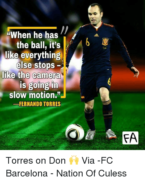 Stop Liking: When he has  the ball, it's  Ab  like everything  else stops  like the camera  is going in  slow motion.  FERNANDO TORRES  FA Torres on Don 🙌  Via -FC Barcelona - Nation Of Culess