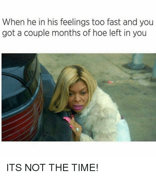 Hoe, Time, and Girl Memes: When he in his feelings too fast and you  got a couple months of hoe left in you ITS NOT THE TIME!