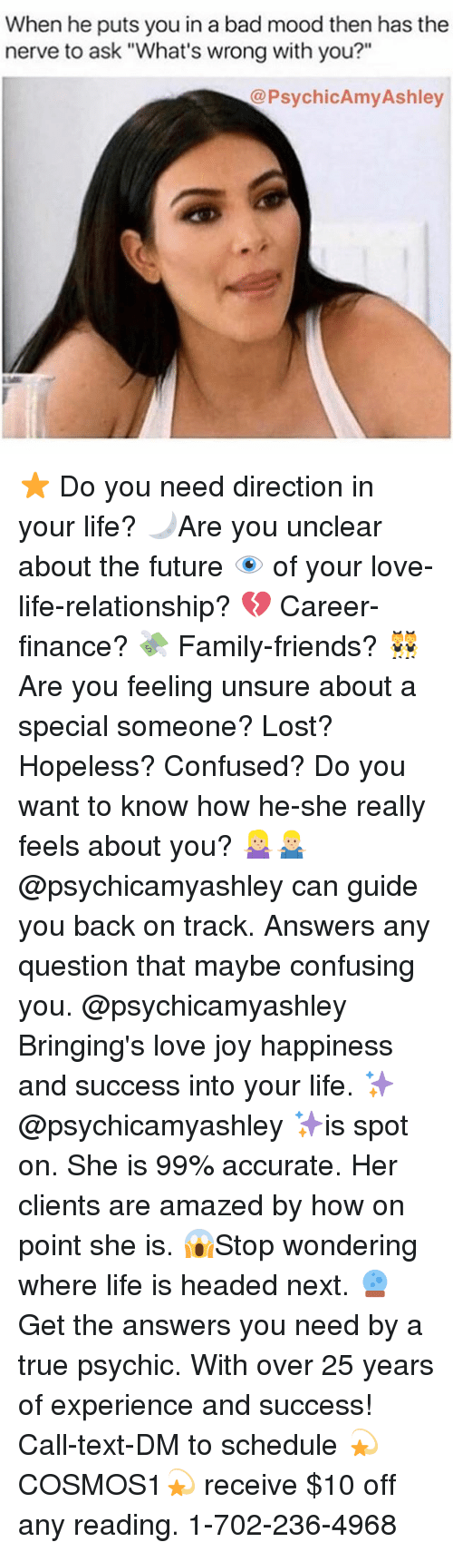 "Any Question: When he puts you in a bad mood then has the  nerve to ask ""What's wrong with you?""  @PsychicAmy Ashley ⭐️ Do you need direction in your life? 🌙Are you unclear about the future 👁 of your love-life-relationship? 💔 Career-finance? 💸 Family-friends? 👯 Are you feeling unsure about a special someone? Lost? Hopeless? Confused? Do you want to know how he-she really feels about you? 🤷🏼‍♀️🤷🏼‍♂️@psychicamyashley can guide you back on track. Answers any question that maybe confusing you. @psychicamyashley Bringing's love joy happiness and success into your life. ✨@psychicamyashley ✨is spot on. She is 99% accurate. Her clients are amazed by how on point she is. 😱Stop wondering where life is headed next. 🔮 Get the answers you need by a true psychic. With over 25 years of experience and success! Call-text-DM to schedule 💫COSMOS1💫 receive $10 off any reading. 1-702-236-4968"
