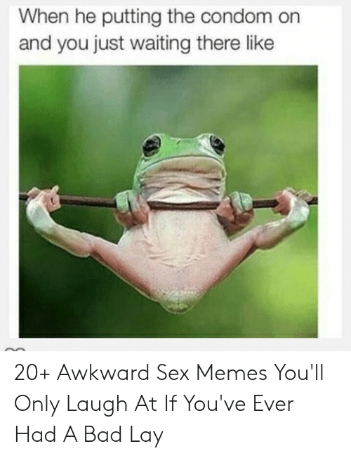 Hilarious Sex Memes: When he putting the condom on  and you just waiting there like 20+ Awkward Sex Memes You'll Only Laugh At If You've Ever Had A Bad Lay