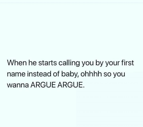 Arguing, Relationships, and Baby: When he starts calling you by your first  name instead of baby, ohhhh so you  wanna ARGUE ARGUE.