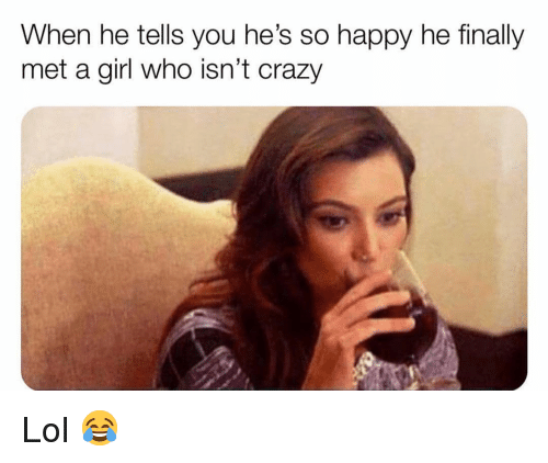 Crazy, Funny, and Lol: When he tells you he's so happy he finally  met a girl who isn't crazy Lol 😂