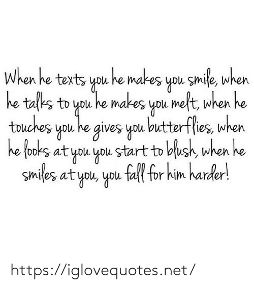Smile: When he texts you he makes you smile, when  he talks to you he makes you melt, when he  touches you he gives you butterflies, when  he fooks at you you start to blush, when he  smiles at you, you fall for him harder! https://iglovequotes.net/