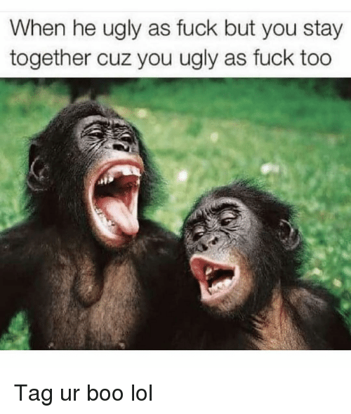 Boo, Funny, and Lol: When he ugly as fuck but you stay  together cuz you ugly as fuck too Tag ur boo lol