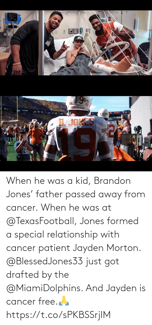 relationship: When he was a kid, Brandon Jones' father passed away from cancer. When he was at @TexasFootball, Jones formed a special relationship with cancer patient Jayden Morton.  @BlessedJones33 just got drafted by the @MiamiDolphins. And Jayden is cancer free.🙏 https://t.co/sPKBSSrjIM