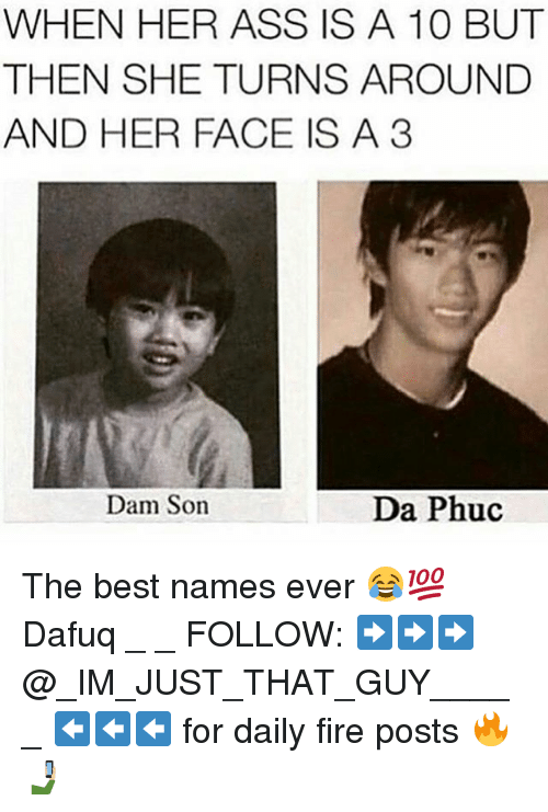 Anaconda, Ass, and Fire: WHEN HER ASS IS A 100 BUT  THEN SHE TURNS AROUND  AND HER FACE IS A 3  Dam Son  Da Phuc The best names ever 😂💯 Dafuq _ _ FOLLOW: ➡➡➡@_IM_JUST_THAT_GUY_____ ⬅⬅⬅ for daily fire posts 🔥🤳🏼