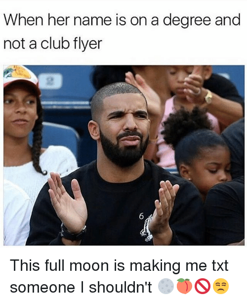 Club, Memes, and Moon: When her name is on a degree and  not a club flyer  2 This full moon is making me txt someone I shouldn't 🌕🍑🚫😒