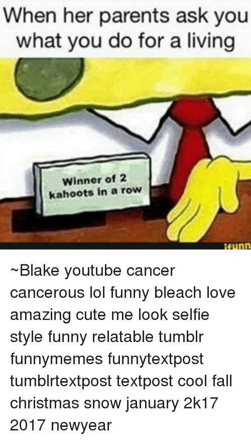 Newyears: When her parents ask you  what you do for a living  Winner of 2  kahoots in a row ~Blake youtube cancer cancerous lol funny bleach love amazing cute me look selfie style funny relatable tumblr funnymemes funnytextpost tumblrtextpost textpost cool fall christmas snow january 2k17 2017 newyear