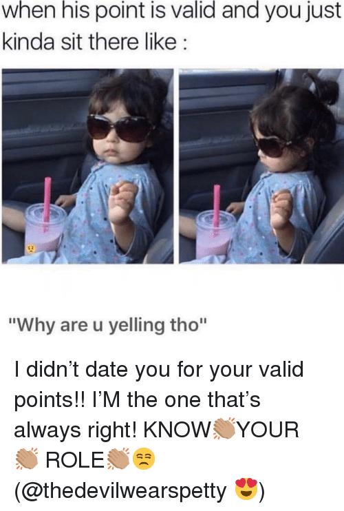 """Date, Girl Memes, and One: when his point is valid and you just  kinda sit there like:  """"Why are u yelling tho"""" I didn't date you for your valid points!! I'M the one that's always right! KNOW👏🏽YOUR 👏🏽 ROLE👏🏽😒(@thedevilwearspetty 😍)"""