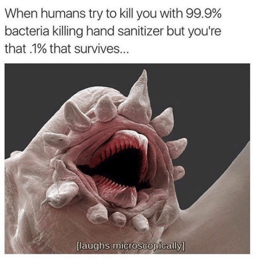 bacteria: When humans try to kill you with 99.9%  bacteria killing hand sanitizer but you're  that .1% that survives...  [laughs microscopically]