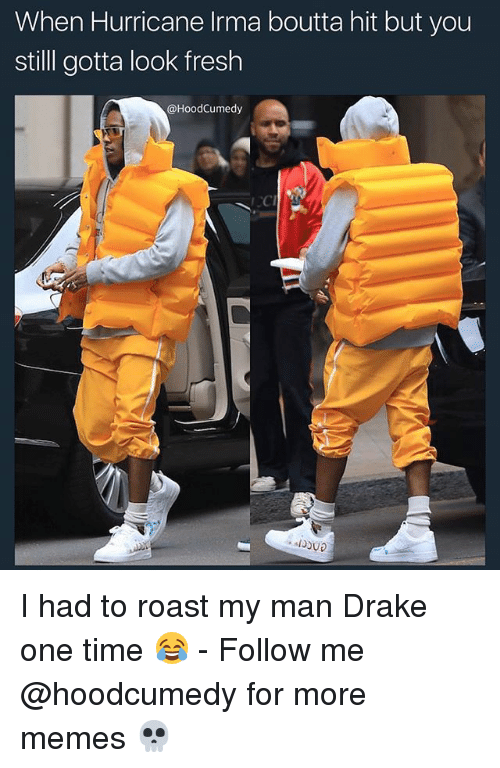 Roastes: When Hurricane Irma boutta hit but you  still gotta look fresh  @HoodCumedy I had to roast my man Drake one time 😂 - Follow me @hoodcumedy for more memes 💀