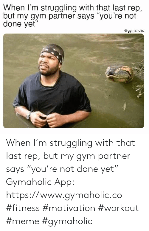 """app: When I'm struggling with that last rep, but my gym partner says """"you're not done yet""""  Gymaholic App: https://www.gymaholic.co  #fitness #motivation #workout #meme #gymaholic"""