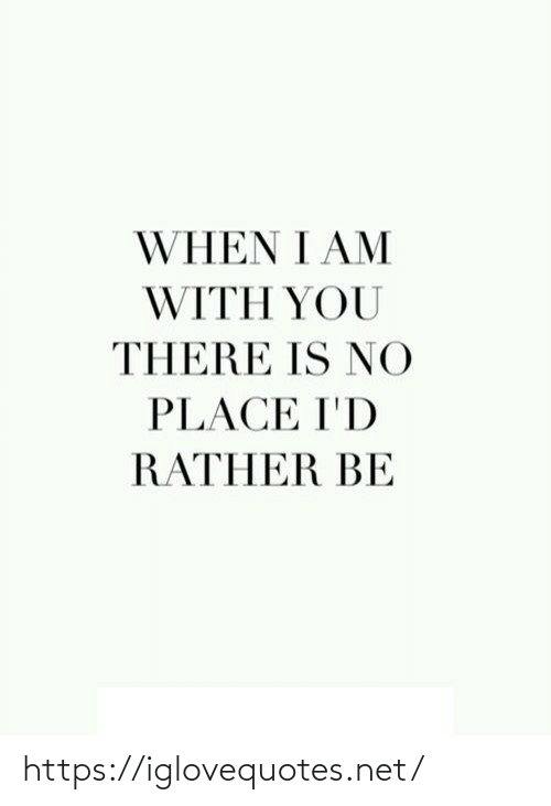 When I: WHEN I AM  WITH YOU  THERE IS NO  PLACE I'D  RATHER BE https://iglovequotes.net/