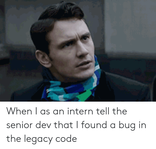 Legacy, Dev, and Code: When I as an intern tell the senior dev that I found a bug in the legacy code