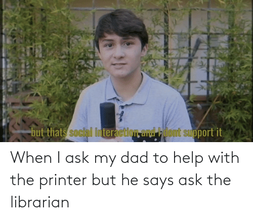 librarian: When I ask my dad to help with the printer but he says ask the librarian