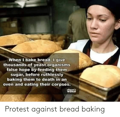 corpses: When I bake bread, I give  thousands of yeast organisms  false hope by feeding them  sugar, before ruthlessly  baking them to death in an  oven and eating their corpses.  eBgum's  WERLD Protest against bread baking