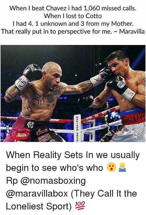 chavez: When I beat Chavez i had 1,060 missed calls.  When I lost to Cotto  I had 4. 1 unknown and 3 from my Mother.  That really put in to perspective for me. Maravilla When Reality Sets In we usually begin to see who's who 😮🤷🏼♂️ Rp @nomasboxing @maravillabox (They Call It the Loneliest Sport) 💯