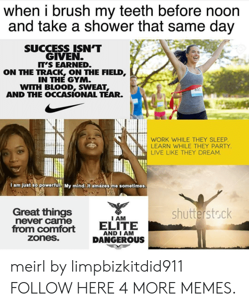 Dank, Gym, and Memes: when i brush my teeth before noon  and take a shower that same day  SUCCESS ISN'T  GIVEN  T'S EARNED.  ON THE TRACK ON THE FIELD  IN THE GYM.  WITH BLOOD, SWEAT  AND THE OCCASIONAL TEAR  WORK WHILE THEY SLEEP  LEARN WHILE THEY PARTY  LIVE LIKE THEY DREAM.  I am just so powerful My mind. It amazes me sometimes.  Great things  never came  shutterstock  I AM  from comfort ELITE  AND I AM  DANGEROUS  zoneS meirl by limpbizkitdid911 FOLLOW HERE 4 MORE MEMES.