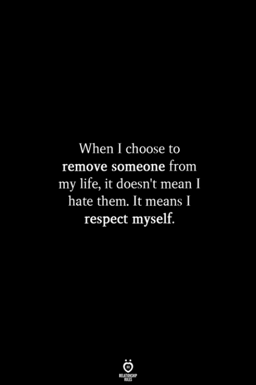 Life, Respect, and Mean: When I choose to  remove someone from  my life, it doesn't mean I  hate them. It means I  respect myself.