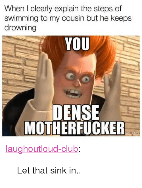 "Dense Motherfucker: When I clearly explain the steps of  swimming to my cousin but he keeps  drowning  YOU  DENSE  MOTHERFUCKER <p><a href=""http://laughoutloud-club.tumblr.com/post/160146449122/let-that-sink-in"" class=""tumblr_blog"">laughoutloud-club</a>:</p>  <blockquote><p>Let that sink in..</p></blockquote>"