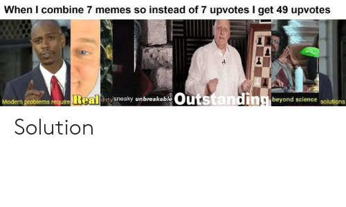 unbreakable: When I combine 7 memes so instead of 7 upvotes I get 49 upvotes  Outstanding beyond science solutions  Modern problems require Real dirty sneaky unbreakable Solution