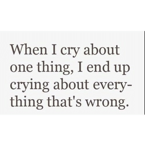 i cry: When I cry about  one thing, I end up  crying about every  thing that's wrong.