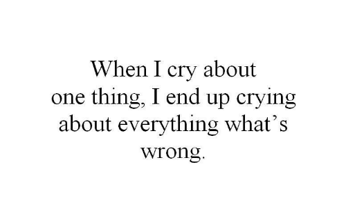 i cry: When I cry about  one thing, I end up crying  about everything what's  wrong.