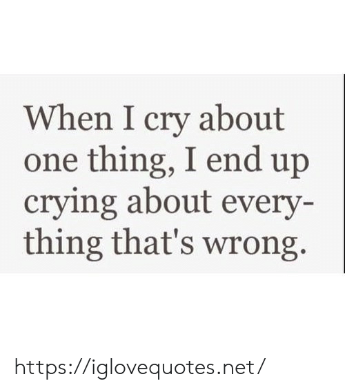 i cry: When I cry about  one thing, I end up  crying about every-  thing that's wrong https://iglovequotes.net/