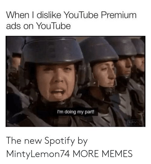 dislike: When I dislike YouTube Premium  ads on YouTube  I'm doing my part! The new Spotify by MintyLemon74 MORE MEMES