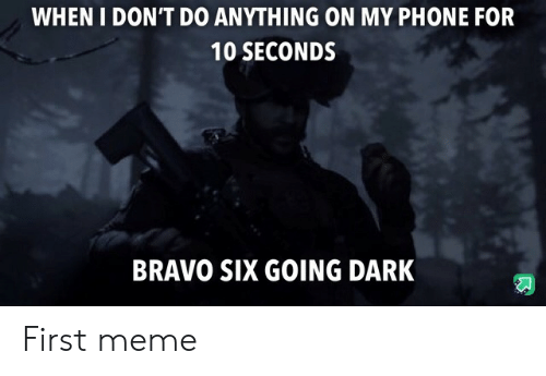 Meme, Phone, and Bravo: WHEN I DON'T DO ANYTHING ON MY PHONE FOR  10 SECONDS  BRAVO SIX GOING DARK First meme