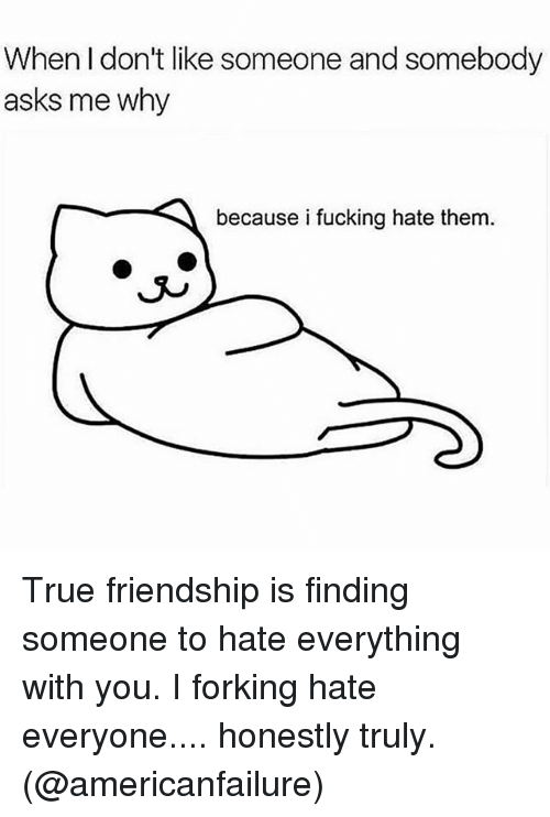 Forking: When I don't like someone and somebody  asks me why  because i fucking hate them  J^ True friendship is finding someone to hate everything with you. I forking hate everyone.... honestly truly. (@americanfailure)