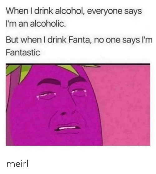 But When: When I drink alcohol, everyone says  I'm an alcoholic.  But when I drink Fanta, no one says I'm  Fantastic meirl