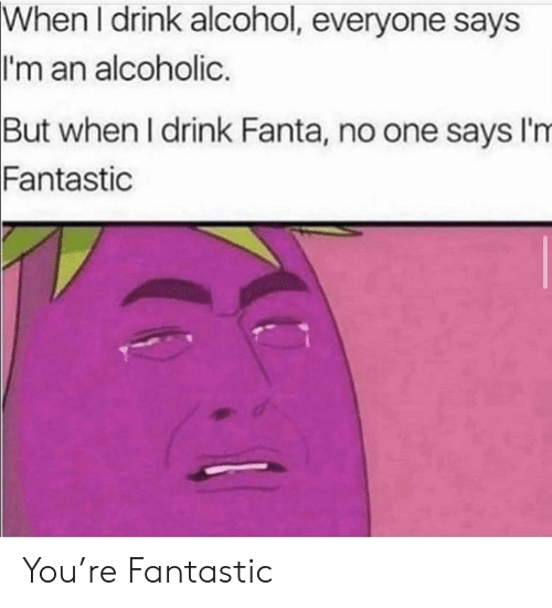 But When: When I drink alcohol, everyone says  I'm an alcoholic.  But when I drink Fanta, no one says I'm  Fantastic You're Fantastic