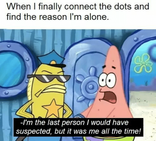 dots: When I finally connect the dots and  find the reason I'm alone  -Im the last person I would have  suspected, but it was me all the time!