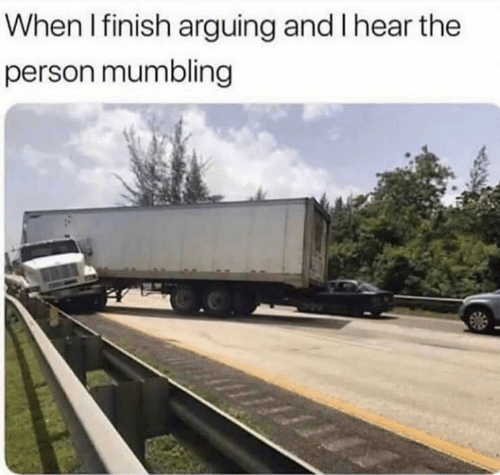 Person, Arguing, and  Hear: When I finish arguing and I hear the  person mumbling
