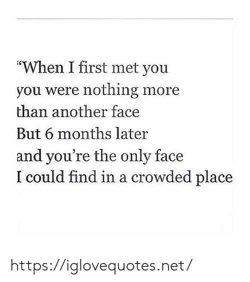 "Another, Net, and First: ""When I first met you  you were nothing more  than another face  But 6 months later  and you're the only face  I could find in a crowded place https://iglovequotes.net/"