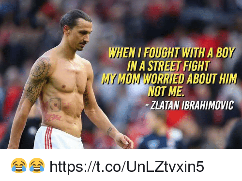 ibrahimovic: WHEN I FOUGHT WITH A BOY  IN A STREET FIGHT  MY MOM WORRIED ABOUT HIM  NOT ME  -ZLATAN IBRAHIMOVIC 😂😂 https://t.co/UnLZtvxin5
