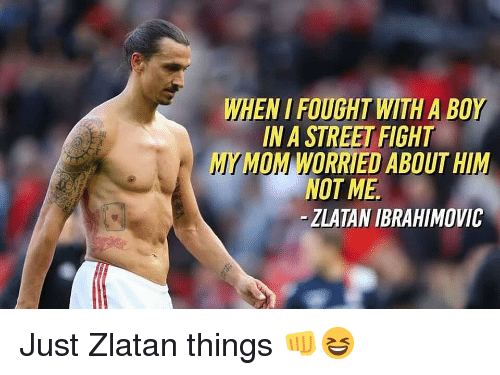 ibrahimovic: WHEN I FOUGHT WITH A BOY  IN A STREET FIGHT  MYMOM WORRIED ABOUT HIM  NOT ME  -ZLATAN IBRAHIMOVIC Just Zlatan things 👊😆