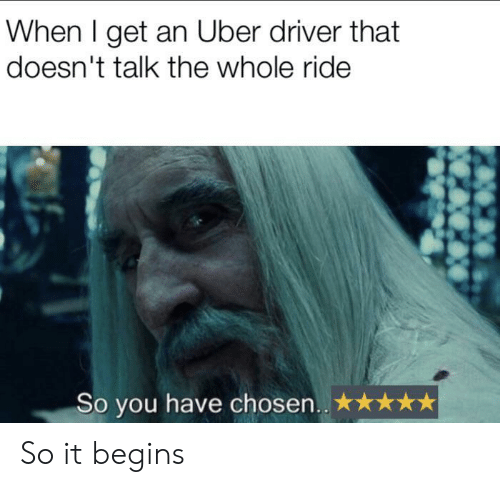 Uber, Uber Driver, and Driver: When I get an Uber driver that  doesn't talk the whole ride  So you have chosen.. So it begins