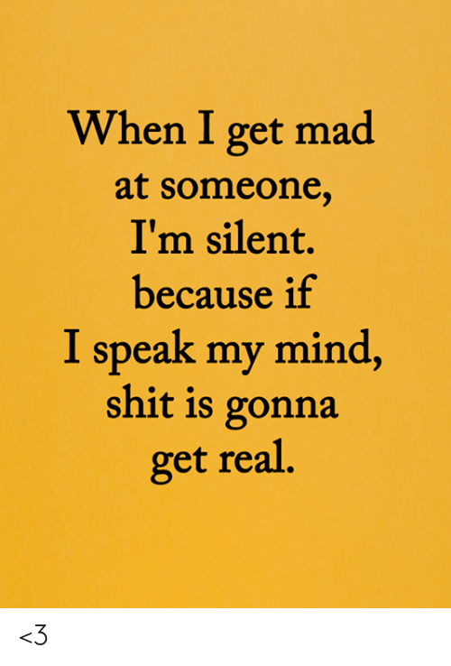 Get Mad: When I get mad  at someone,  I'm silent.  because if  I speak my mind,  shit is gonna  get real. <3