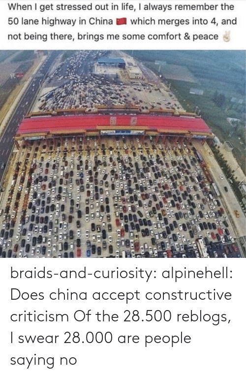 China: When I get stressed out in life, I always remember the  50 lane highway in China  which merges into 4, and  not being there, brings me some comfort & peace braids-and-curiosity:  alpinehell: Does china accept constructive criticism  Of the 28.500 reblogs, I swear 28.000 are people saying no